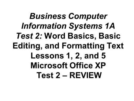 Business Computer Information Systems 1A Test 2: Word Basics, Basic Editing, and Formatting Text Lessons 1, 2, and 5 Microsoft Office XP Test 2 – REVIEW.