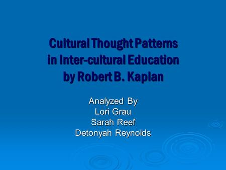 Cultural Thought Patterns in Inter-cultural Education by Robert B. Kaplan Analyzed By Lori Grau Sarah Reef Detonyah Reynolds.