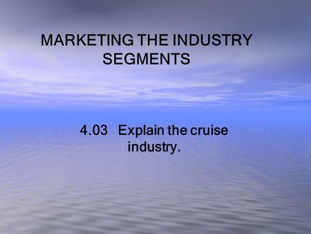 MARKETING THE INDUSTRY SEGMENTS 4.03 Explain the cruise industry.