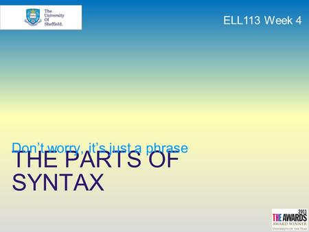 THE PARTS OF SYNTAX Don't worry, it's just a phrase ELL113 Week 4.