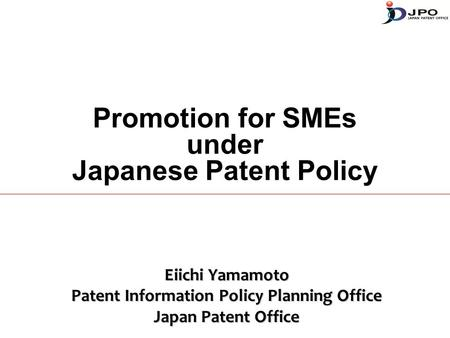 Promotion for SMEs under Japanese Patent Policy Eiichi Yamamoto Patent Information Policy Planning Office Japan Patent Office.