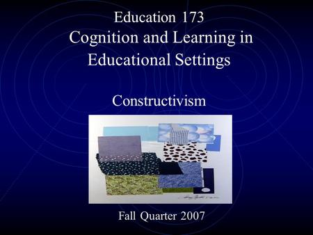 Education 173 Cognition and Learning in Educational Settings Constructivism Fall Quarter 2007.