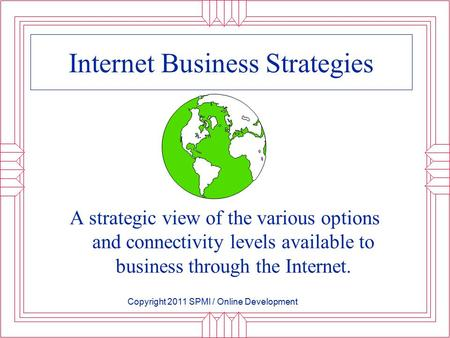 Internet Business Strategies A strategic view of the various options and connectivity levels available to business through the Internet. Copyright 2011.