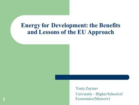 1 Energy for Development: the Benefits and Lessons of the EU Approach Yuriy Zaytsev University – Higher School of Economics (Moscow)