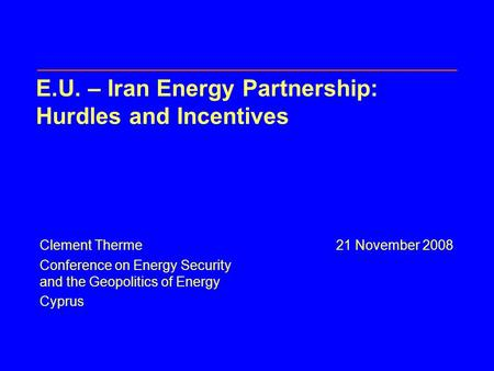 E.U. – Iran Energy Partnership: Hurdles and Incentives Clement Therme21 November 2008 Conference on Energy Security and the Geopolitics of Energy Cyprus.
