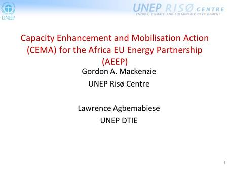 1 Gordon A. Mackenzie UNEP Risø Centre Lawrence Agbemabiese UNEP DTIE Capacity Enhancement and Mobilisation Action (CEMA) for the Africa EU Energy Partnership.