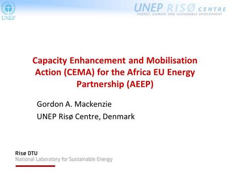 Capacity Enhancement and Mobilisation Action (CEMA) for the Africa EU Energy Partnership (AEEP) Gordon A. Mackenzie UNEP Risø Centre, Denmark.
