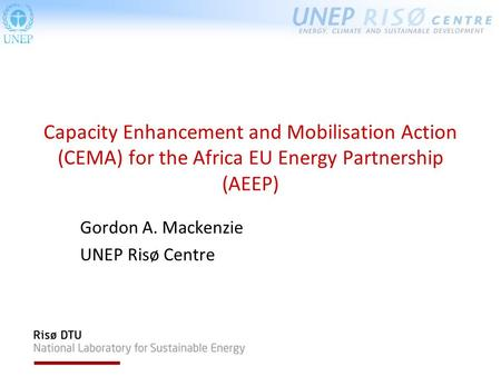 Capacity Enhancement and Mobilisation Action (CEMA) for the Africa EU Energy Partnership (AEEP) Gordon A. Mackenzie UNEP Risø Centre.