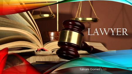 LAWYER Tainaris Gomez CRIMINAL JUSTICE I chose this program to know more about laws and to grow in mind. Since I was a child I dreamed about being a.