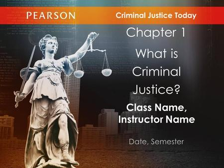 Class Name, Instructor Name Date, Semester Criminal Justice Today Chapter 1 What is Criminal Justice?