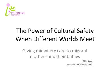 The Power of Cultural Safety When Different Worlds Meet Giving midwifery care to migrant mothers and their babies Elsie Gayle www.mimosamidwives.co.uk.