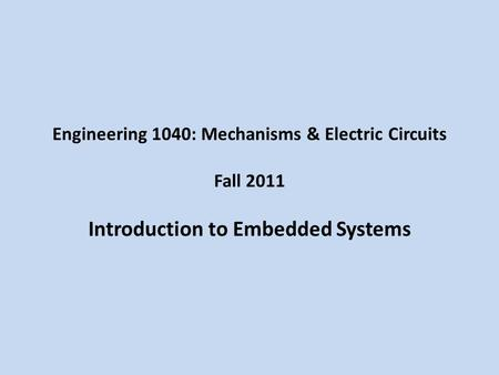 Engineering 1040: Mechanisms & Electric Circuits Fall 2011 Introduction to Embedded Systems.