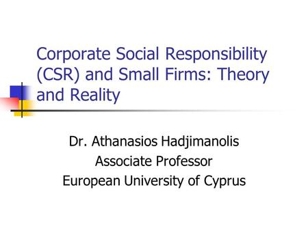 Corporate Social Responsibility (CSR) and Small Firms: Theory and Reality Dr. Athanasios Hadjimanolis Associate Professor European University of Cyprus.