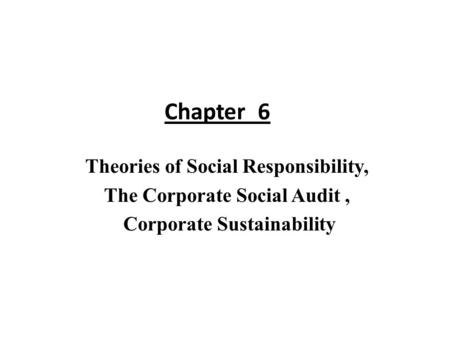 Chapter 6 Theories of Social Responsibility, The Corporate Social Audit , Corporate Sustainability.