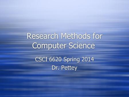 Research Methods for Computer Science CSCI 6620 Spring 2014 Dr. Pettey CSCI 6620 Spring 2014 Dr. Pettey.