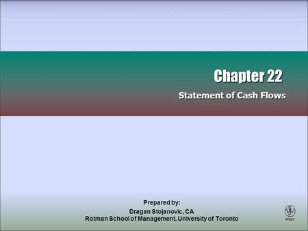 Prepared by: Dragan Stojanovic, CA Rotman School of Management, University of Toronto Chapter 22 Statement of Cash Flows Chapter 22 Statement of Cash Flows.