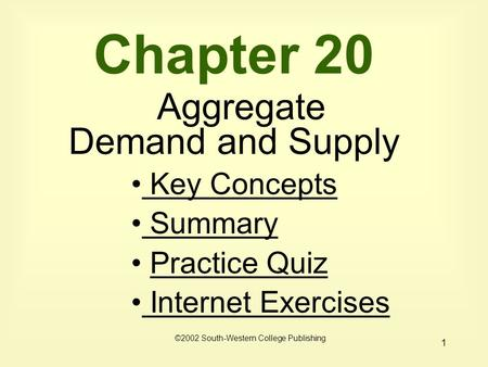 1 Chapter 20 Aggregate Demand and Supply Key Concepts Key Concepts Summary Practice Quiz Internet Exercises Internet Exercises ©2002 South-Western College.