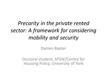 Precarity in the private rented sector: A framework for considering mobility and security Darren Baxter Doctoral student, SPSW/Centre for Housing Policy,