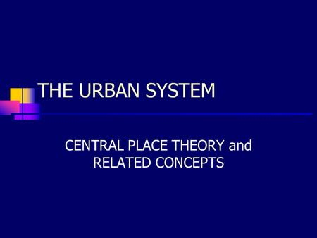 THE URBAN SYSTEM CENTRAL PLACE THEORY and RELATED CONCEPTS.