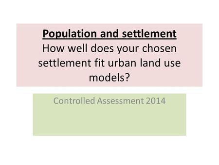 Population and settlement How well does your chosen settlement fit urban land use models? Controlled Assessment 2014.