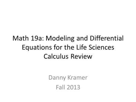 Math 19a: Modeling and Differential Equations for the Life Sciences Calculus Review Danny Kramer Fall 2013.