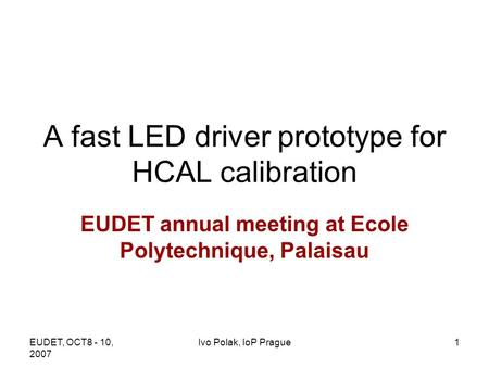 EUDET, OCT8 - 10, 2007 Ivo Polak, IoP Prague1 A fast LED driver prototype for HCAL calibration EUDET annual meeting at Ecole Polytechnique, Palaisau.