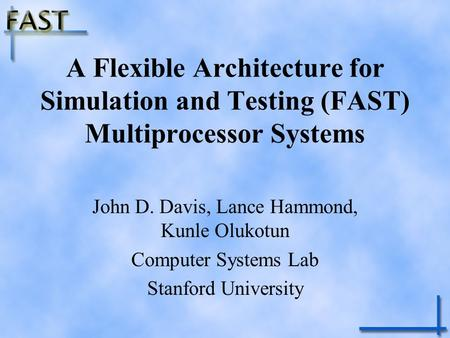 A Flexible Architecture for Simulation and Testing (FAST) Multiprocessor Systems John D. Davis, Lance Hammond, Kunle Olukotun Computer Systems Lab Stanford.