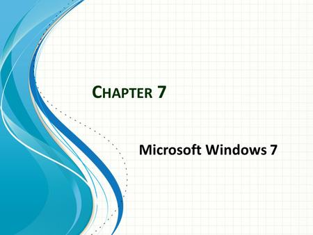 C HAPTER 7 Microsoft Windows 7. Part1: Getting Started with Windows7 Fundamentals 7.1 What is Windows 7? It is the latest version of a series of Operating.