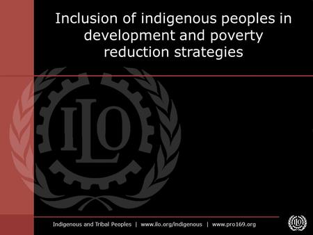 Indigenous and Tribal Peoples | www.ilo.org/indigenous | www.pro169.org Inclusion of indigenous peoples in development and poverty reduction strategies.