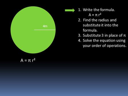 1.Write the formula. A = π r² 2. Find the radius and substitute it into the formula. 3.Substitute 3 in place of π 4.Solve the equation using your order.