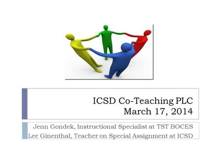 ICSD Co-Teaching PLC March 17, 2014 Jenn Gondek, Instructional Specialist at TST BOCES Lee Ginenthal, Teacher on Special Assignment at ICSD.