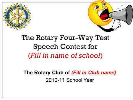 The Rotary Four-Way Test Speech Contest for (Fill in name of school) The Rotary Club of (Fill in Club name) 2010-11 School Year.