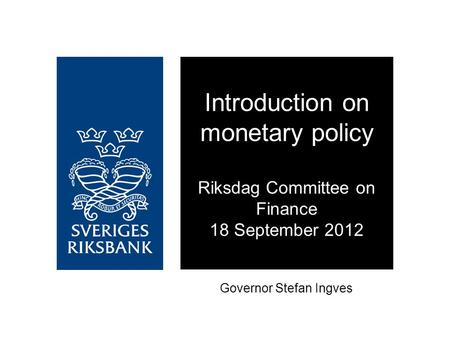 Governor Stefan Ingves Introduction on monetary policy Riksdag Committee on Finance 18 September 2012.