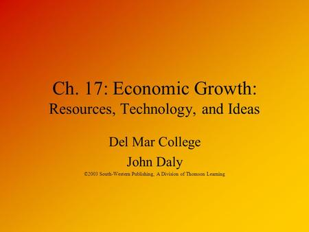 Ch. 17: Economic Growth: Resources, Technology, and Ideas Del Mar College John Daly ©2003 South-Western Publishing, A Division of Thomson Learning.