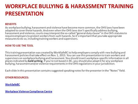 WORKPLACE BULLYING & HARASSMENT TRAINING PRESENTATION 1 BENEFITS As workplace bullying, harassment and violence have become more common, the OHS laws have.
