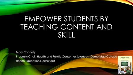 EMPOWER STUDENTS BY TEACHING CONTENT AND SKILL Mary Connolly Program Chair, Health and Family Consumer Sciences, Cambridge College Health Education Consultant.