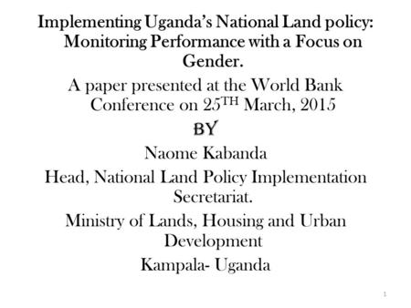 Implementing Uganda's National Land policy: Monitoring Performance with a Focus on Gender. A paper presented at the World Bank Conference on 25 TH March,