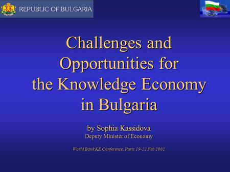 Challenges and Opportunities for the Knowledge Economy in Bulgaria by Sophia Kassidova Deputy Minister of Economy World Bank KE Conference, Paris 19-22.