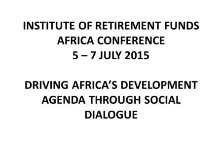 INSTITUTE OF RETIREMENT FUNDS AFRICA CONFERENCE 5 – 7 JULY 2015 DRIVING AFRICA'S DEVELOPMENT AGENDA THROUGH SOCIAL DIALOGUE.