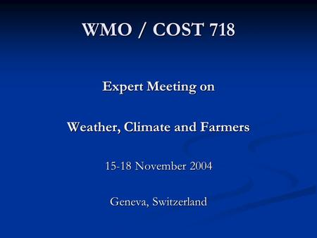 WMO / COST 718 Expert Meeting on Weather, Climate and Farmers 15-18 November 2004 Geneva, Switzerland.