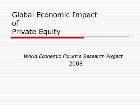Global Economic Impact of Private Equity World Economic Forum's Research Project 2008.