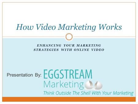 ENHANCING YOUR MARKETING STRATEGIES WITH ONLINE VIDEO How Video Marketing Works Presentation By:
