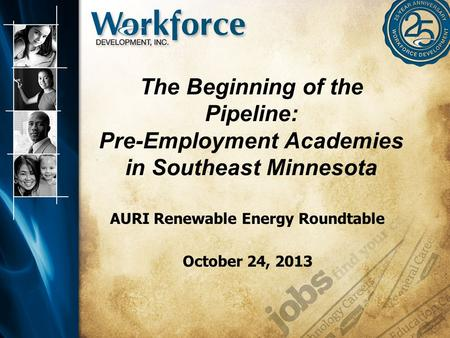 The Beginning of the Pipeline: Pre-Employment Academies in Southeast Minnesota AURI Renewable Energy Roundtable October 24, 2013.