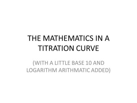 THE MATHEMATICS IN A TITRATION CURVE (WITH A LITTLE BASE 10 AND LOGARITHM ARITHMATIC ADDED)