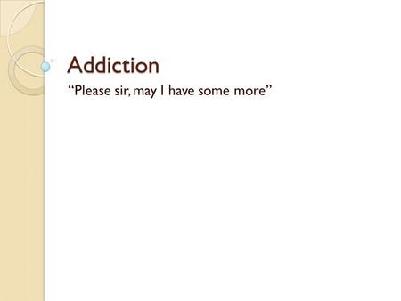 "Addiction ""Please sir, may I have some more"". What is Addiction? Addiction is the continued use of a mood altering substance or behavior despite adverse."