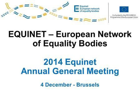 Co-funded by the PROGRESS Programme of the European Union EQUINET – European Network of Equality Bodies 2014 Equinet Annual General Meeting 4 December.