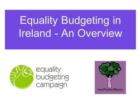 Equality Budgeting in Ireland - An Overview. Made up of civil society organisations including: Irish Feminist Network National Women's Council of Ireland.