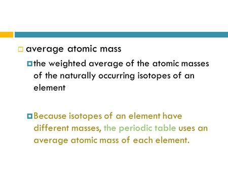  average atomic mass  the weighted average of the atomic masses of the naturally occurring isotopes of an element  Because isotopes of an element have.