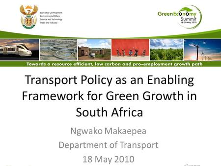 Transport Policy as an Enabling Framework for Green Growth in South Africa Ngwako Makaepea Department of Transport 18 May 2010.