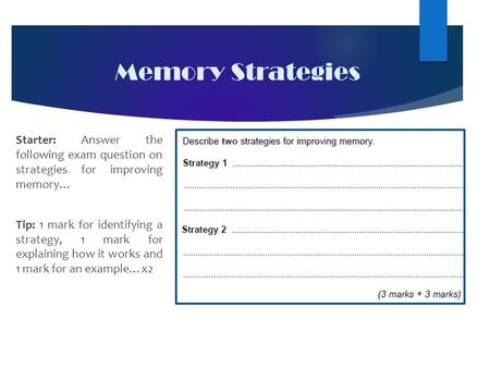 Memory Strategies Starter: Answer the following exam question on strategies for improving memory… Tip: 1 mark for identifying a strategy, 1 mark for explaining.